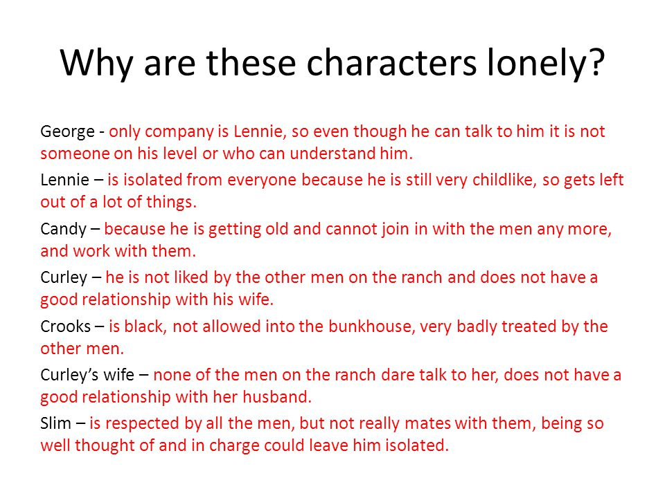 Why are these characters lonely? George - only company is Lennie, so even though he can talk to him it is not someone on his level or who can understa