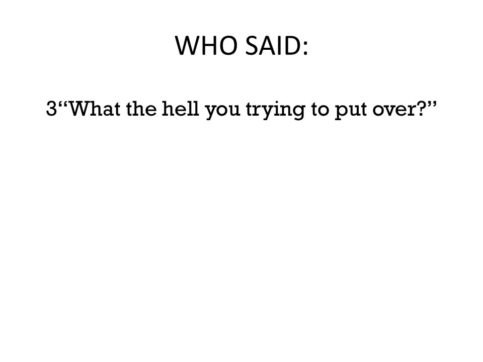 """WHO SAID: 3""""What the hell you trying to put over?"""""""