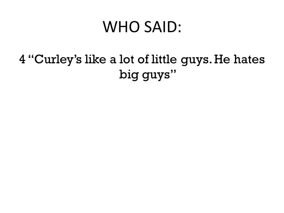 """WHO SAID: 4 """"Curley's like a lot of little guys. He hates big guys"""""""
