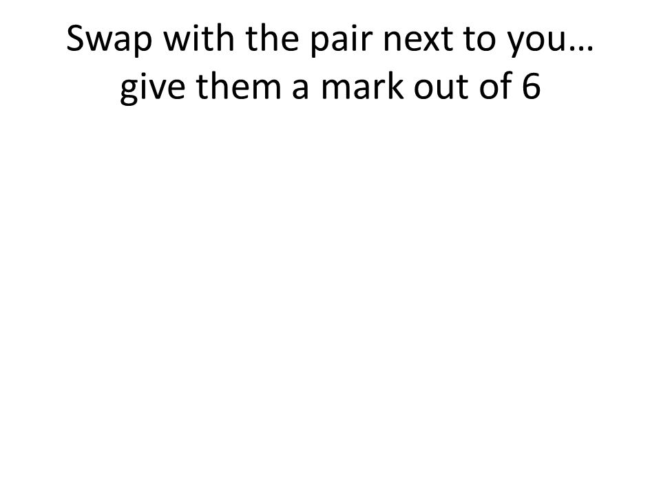 Swap with the pair next to you… give them a mark out of 6