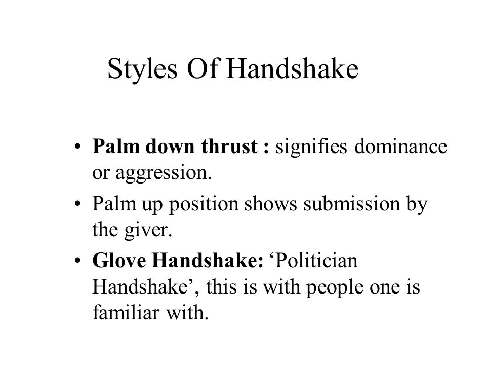 Styles Of Handshake Palm down thrust : signifies dominance or aggression. Palm up position shows submission by the giver. Glove Handshake: 'Politician