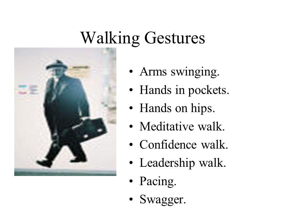 Walking Gestures Arms swinging. Hands in pockets. Hands on hips. Meditative walk. Confidence walk. Leadership walk. Pacing. Swagger.