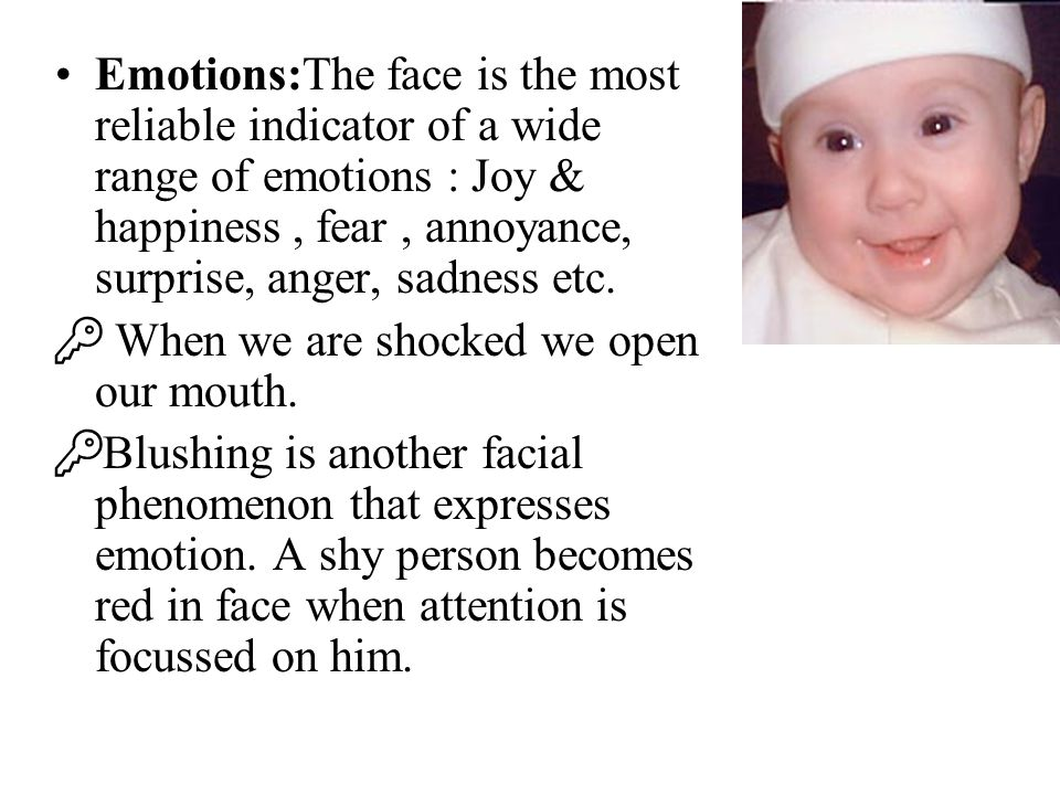 Emotions:The face is the most reliable indicator of a wide range of emotions : Joy & happiness, fear, annoyance, surprise, anger, sadness etc.  When