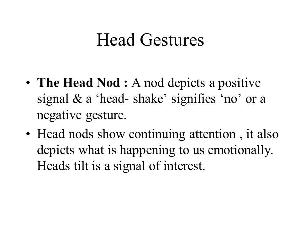 Head Gestures The Head Nod : A nod depicts a positive signal & a 'head- shake' signifies 'no' or a negative gesture. Head nods show continuing attenti