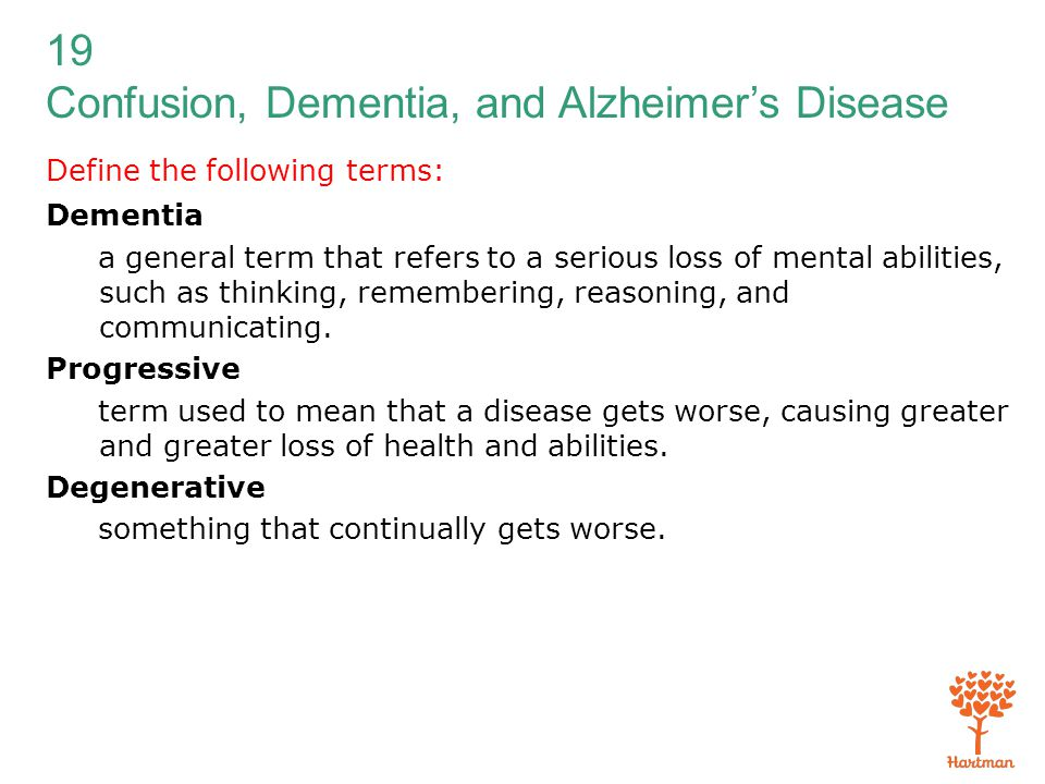 19 Confusion, Dementia, and Alzheimer's Disease Define the following terms: Dementia a general term that refers to a serious loss of mental abilities,