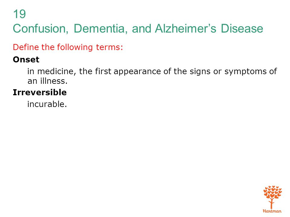 19 Confusion, Dementia, and Alzheimer's Disease Define the following terms: Onset in medicine, the first appearance of the signs or symptoms of an ill