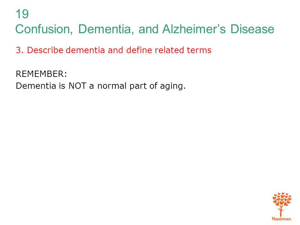 19 Confusion, Dementia, and Alzheimer's Disease 3. Describe dementia and define related terms REMEMBER: Dementia is NOT a normal part of aging.
