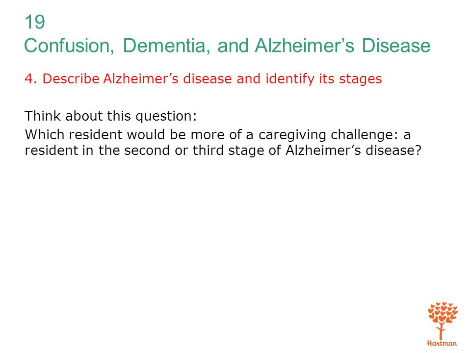19 Confusion, Dementia, and Alzheimer's Disease 4. Describe Alzheimer's disease and identify its stages Think about this question: Which resident woul