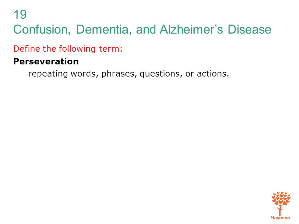19 Confusion, Dementia, and Alzheimer's Disease Define the following term: Perseveration repeating words, phrases, questions, or actions.