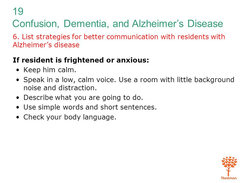 19 Confusion, Dementia, and Alzheimer's Disease 6. List strategies for better communication with residents with Alzheimer's disease If resident is fri