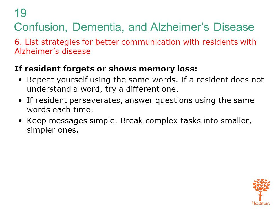 19 Confusion, Dementia, and Alzheimer's Disease 6. List strategies for better communication with residents with Alzheimer's disease If resident forget
