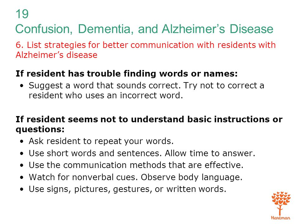 19 Confusion, Dementia, and Alzheimer's Disease 6. List strategies for better communication with residents with Alzheimer's disease If resident has tr