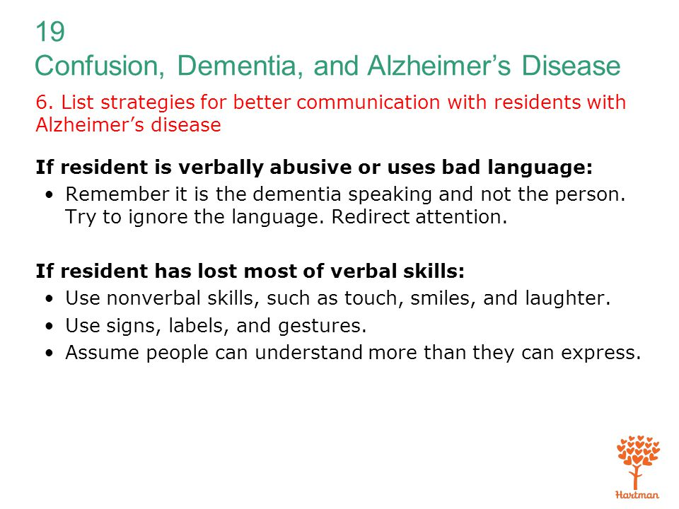 19 Confusion, Dementia, and Alzheimer's Disease 6. List strategies for better communication with residents with Alzheimer's disease If resident is ver