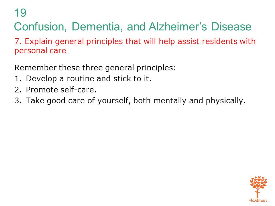 19 Confusion, Dementia, and Alzheimer's Disease 7. Explain general principles that will help assist residents with personal care Remember these three