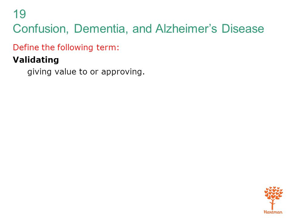 19 Confusion, Dementia, and Alzheimer's Disease Define the following term: Validating giving value to or approving.