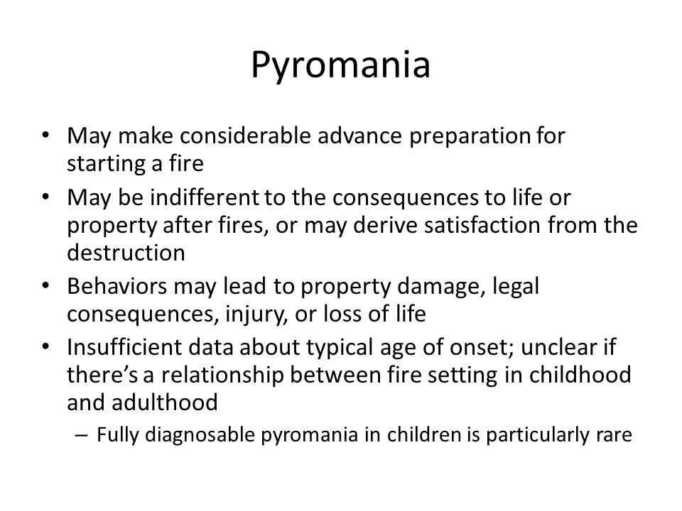 Pyromania May make considerable advance preparation for starting a fire May be indifferent to the consequences to life or property after fires, or may