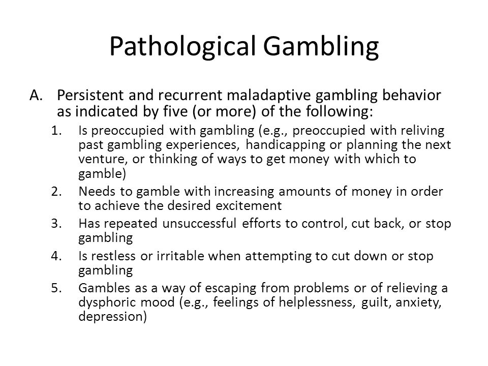 Pathological Gambling A.Persistent and recurrent maladaptive gambling behavior as indicated by five (or more) of the following: 1.Is preoccupied with