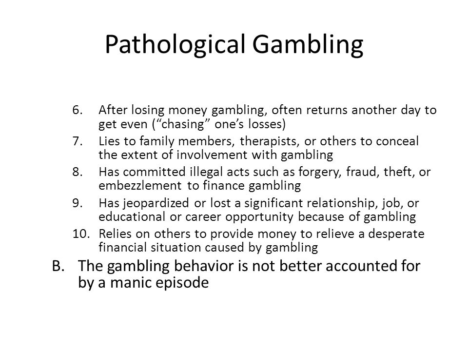 """Pathological Gambling 6.After losing money gambling, often returns another day to get even (""""chasing"""" one's losses) 7.Lies to family members, therapis"""