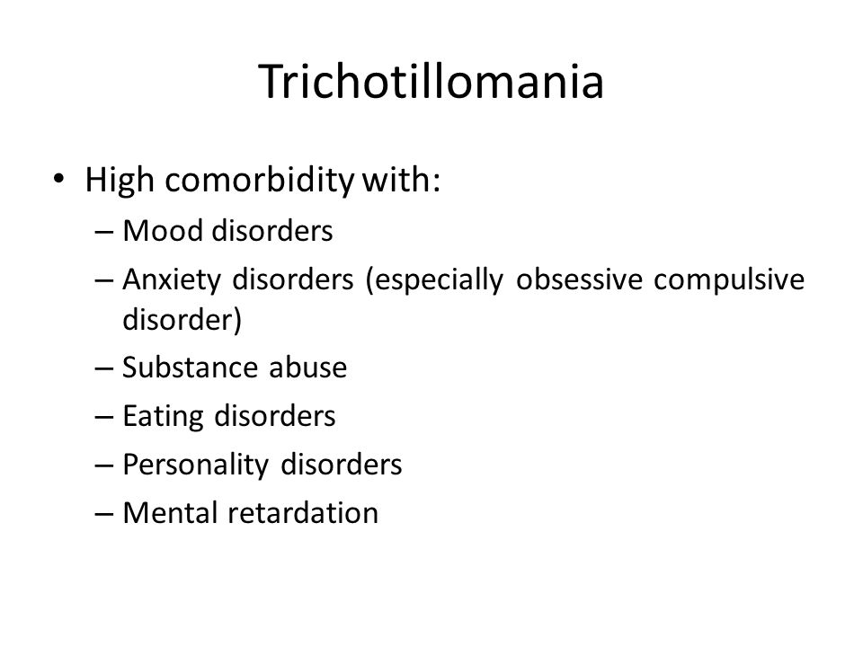 Trichotillomania High comorbidity with: – Mood disorders – Anxiety disorders (especially obsessive compulsive disorder) – Substance abuse – Eating dis