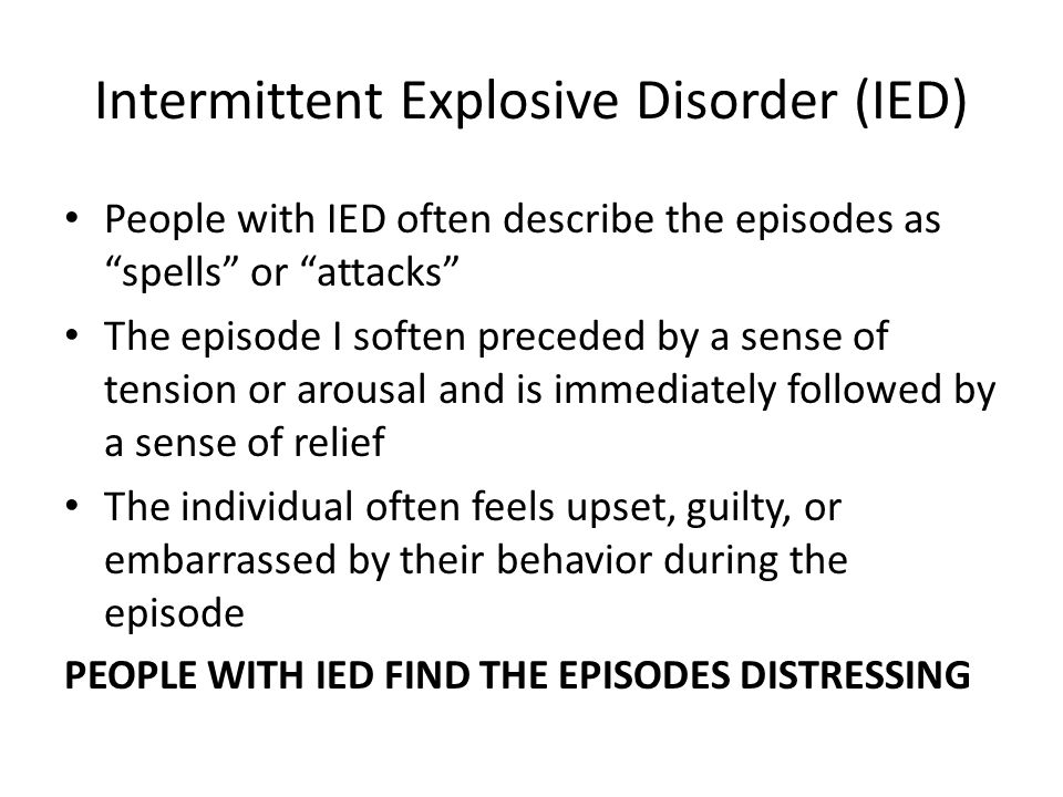 """Intermittent Explosive Disorder (IED) People with IED often describe the episodes as """"spells"""" or """"attacks"""" The episode I soften preceded by a sense of"""