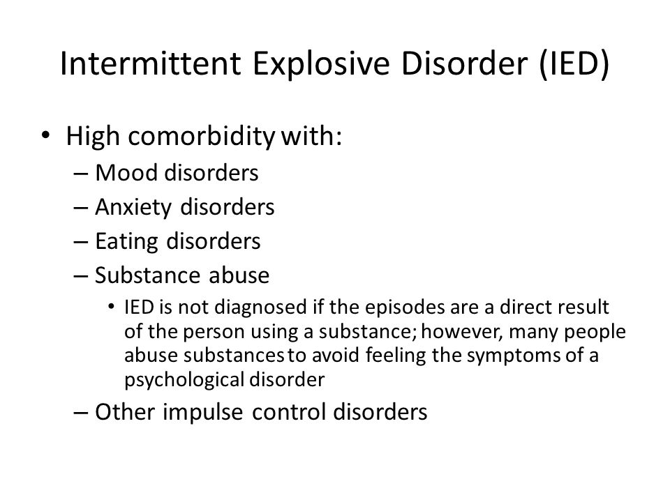 Intermittent Explosive Disorder (IED) High comorbidity with: – Mood disorders – Anxiety disorders – Eating disorders – Substance abuse IED is not diag