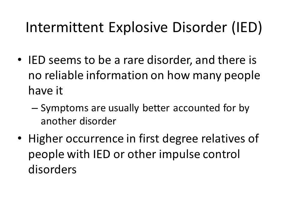 Intermittent Explosive Disorder (IED) IED seems to be a rare disorder, and there is no reliable information on how many people have it – Symptoms are
