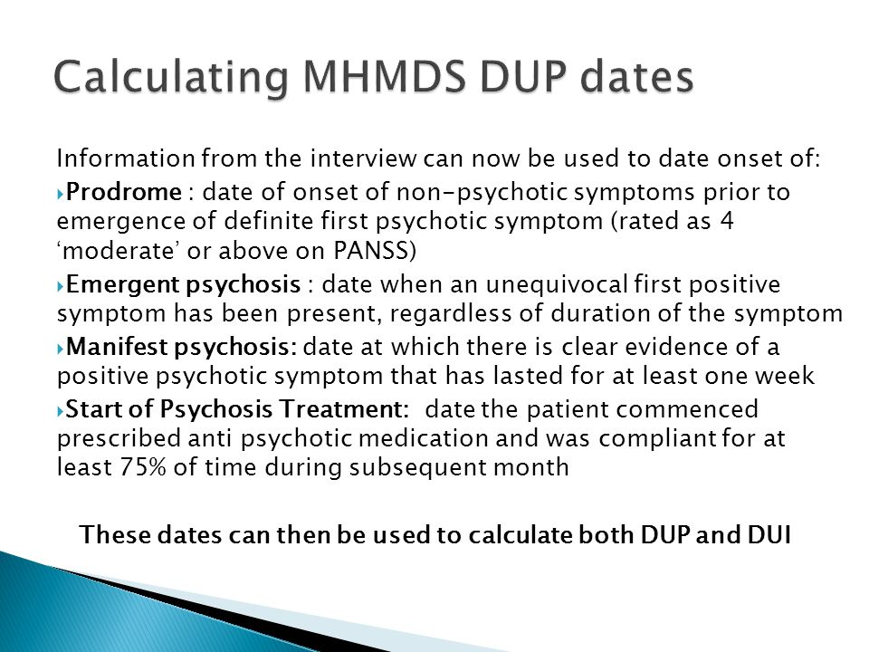 Information from the interview can now be used to date onset of:  Prodrome : date of onset of non-psychotic symptoms prior to emergence of definite f