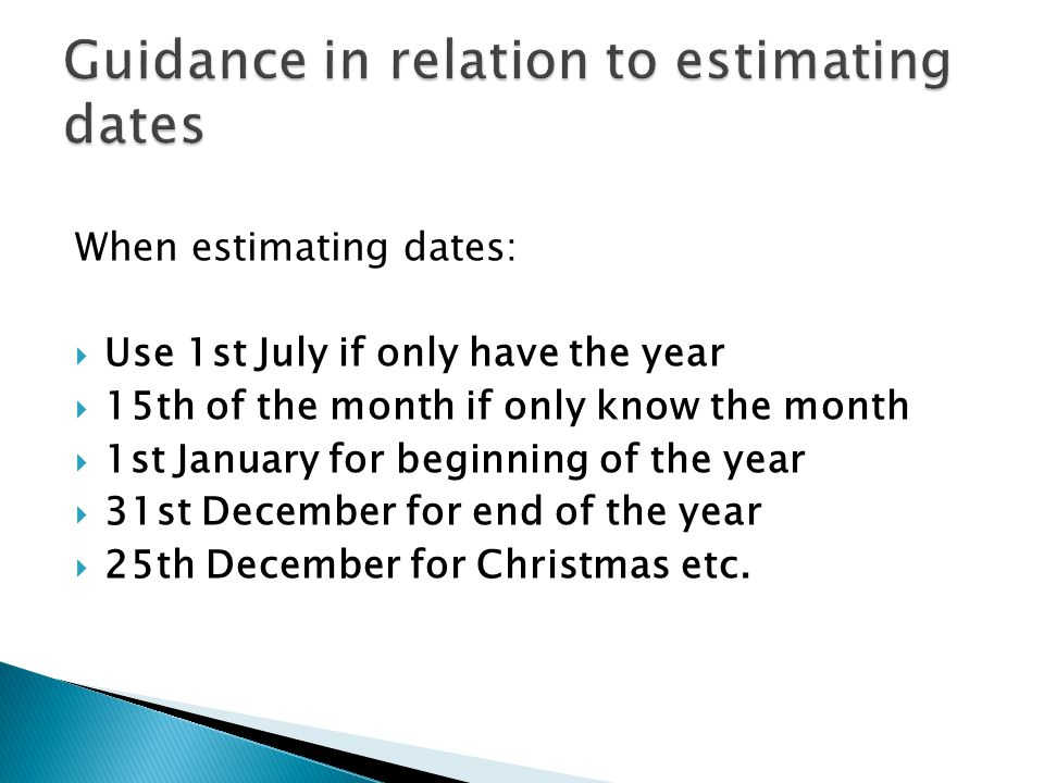 When estimating dates:  Use 1st July if only have the year  15th of the month if only know the month  1st January for beginning of the year  31st