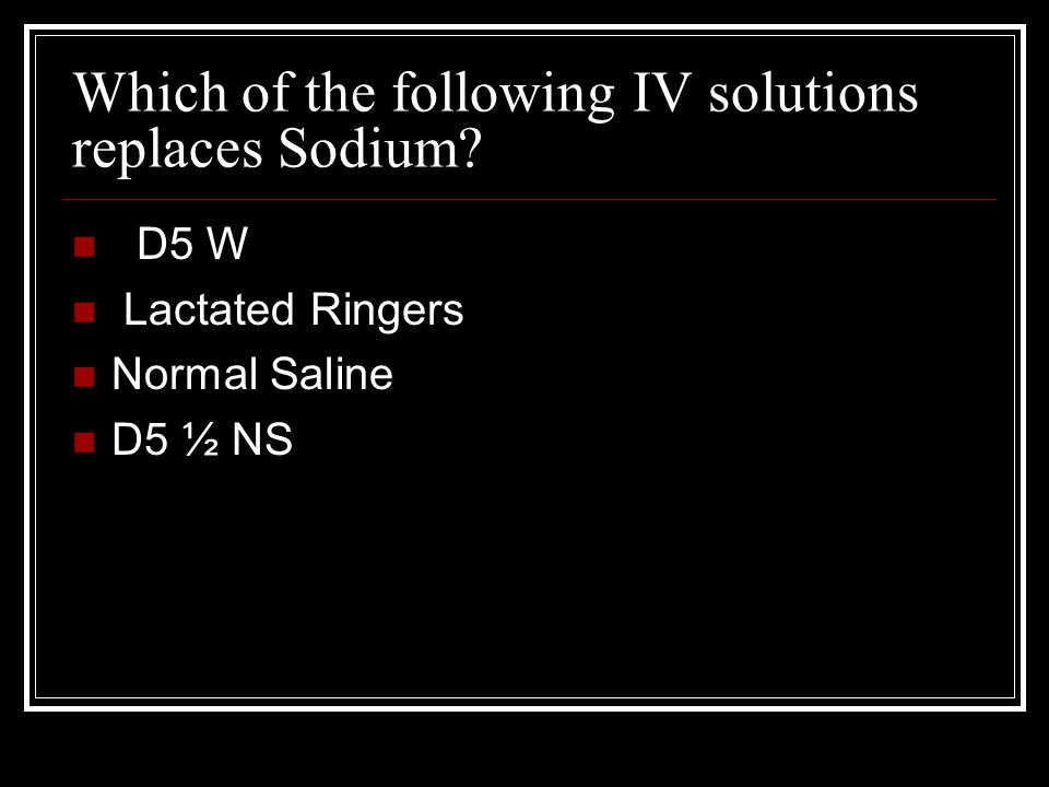 Which of the following IV solutions replaces Sodium? D5 W Lactated Ringers Normal Saline D5 ½ NS