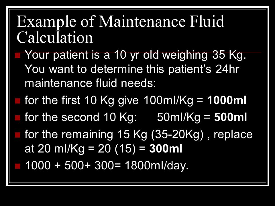 Example of Maintenance Fluid Calculation Your patient is a 10 yr old weighing 35 Kg. You want to determine this patient's 24hr maintenance fluid needs