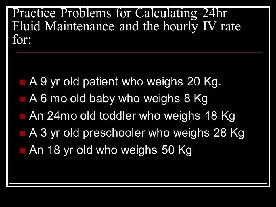 Practice Problems for Calculating 24hr Fluid Maintenance and the hourly IV rate for: A 9 yr old patient who weighs 20 Kg. A 6 mo old baby who weighs 8