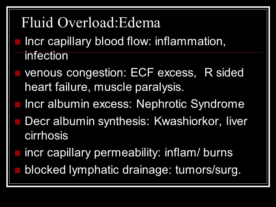 Fluid Overload:Edema Incr capillary blood flow: inflammation, infection venous congestion: ECF excess, R sided heart failure, muscle paralysis. Incr a