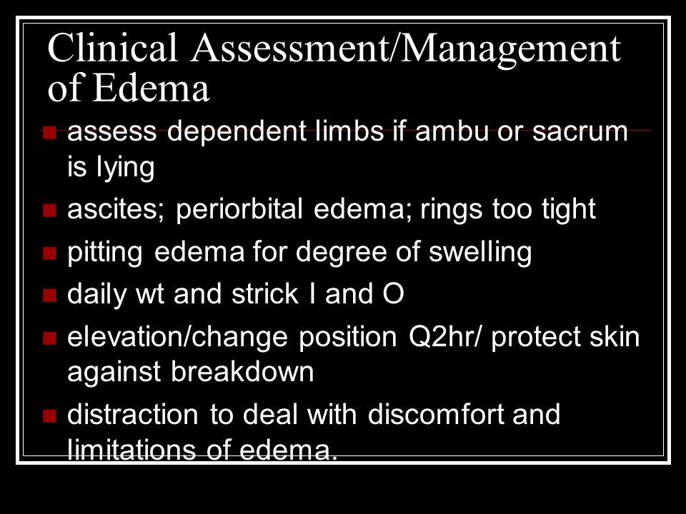 Clinical Assessment/Management of Edema assess dependent limbs if ambu or sacrum is lying ascites; periorbital edema; rings too tight pitting edema fo