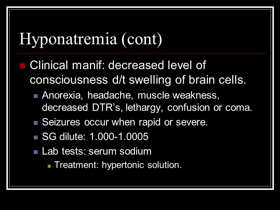 Hyponatremia (cont) Clinical manif: decreased level of consciousness d/t swelling of brain cells. Anorexia, headache, muscle weakness, decreased DTR's