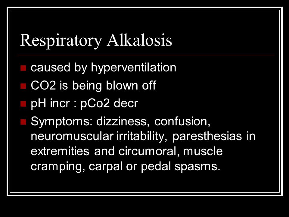 Respiratory Alkalosis caused by hyperventilation CO2 is being blown off pH incr : pCo2 decr Symptoms: dizziness, confusion, neuromuscular irritability
