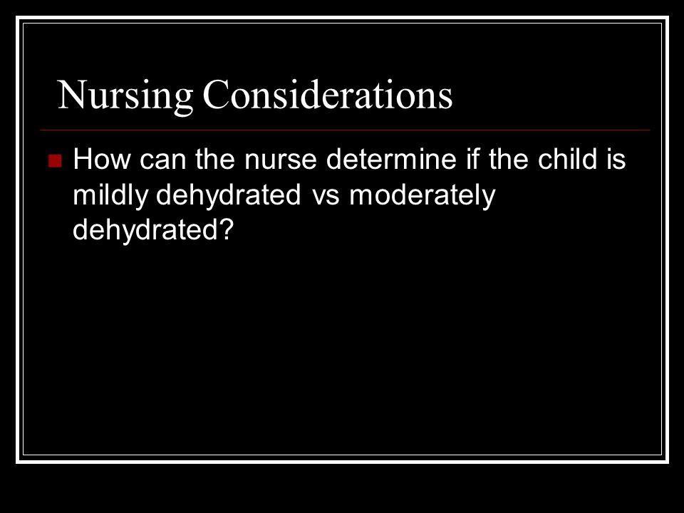 Nursing Considerations How can the nurse determine if the child is mildly dehydrated vs moderately dehydrated?