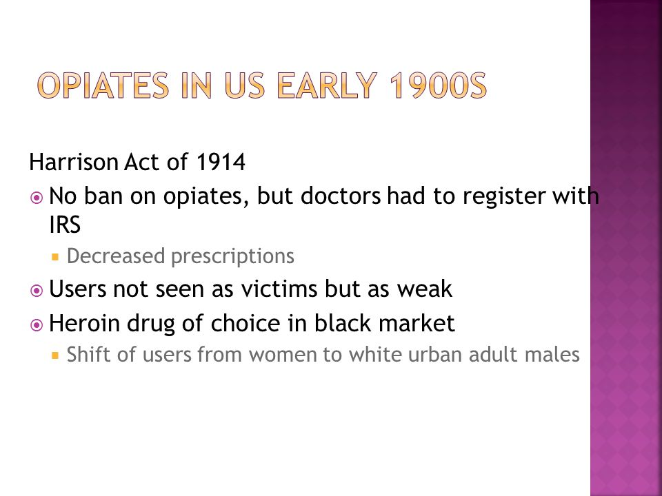 Harrison Act of 1914  No ban on opiates, but doctors had to register with IRS  Decreased prescriptions  Users not seen as victims but as weak  Heroin drug of choice in black market  Shift of users from women to white urban adult males