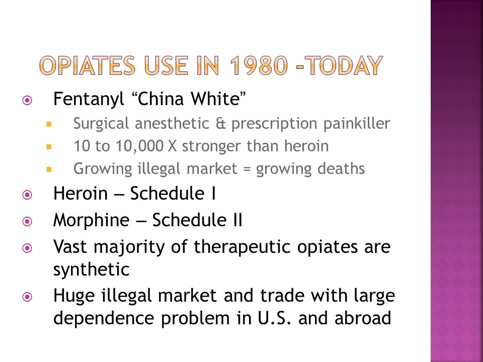  Fentanyl China White  Surgical anesthetic & prescription painkiller  10 to 10,000 X stronger than heroin  Growing illegal market = growing deaths  Heroin – Schedule I  Morphine – Schedule II  Vast majority of therapeutic opiates are synthetic  Huge illegal market and trade with large dependence problem in U.S.