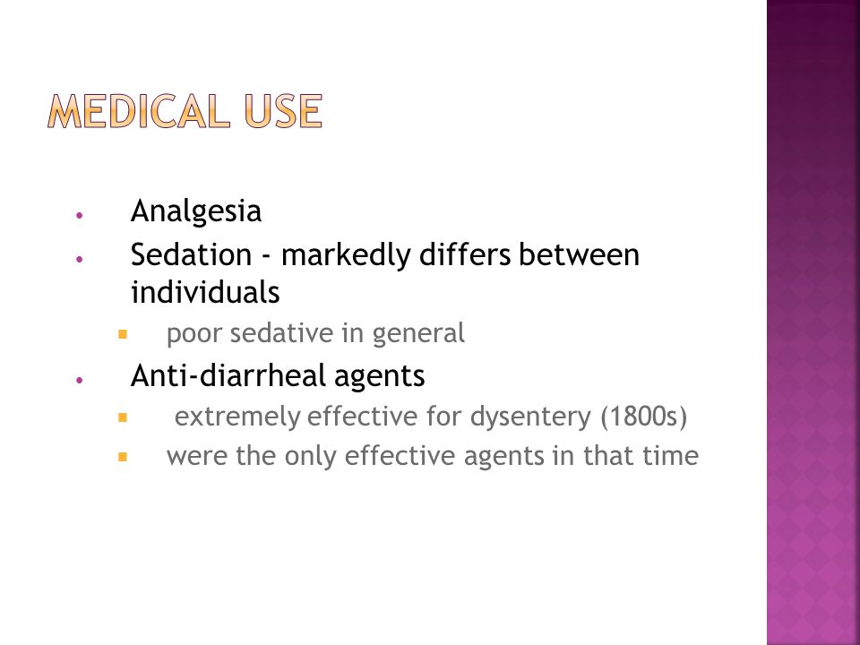 Analgesia Sedation - markedly differs between individuals  poor sedative in general Anti-diarrheal agents  extremely effective for dysentery (1800s)  were the only effective agents in that time