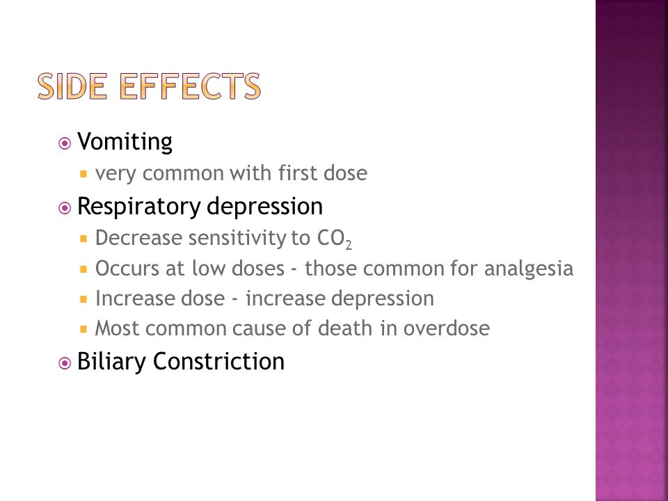  Vomiting  very common with first dose  Respiratory depression  Decrease sensitivity to CO 2  Occurs at low doses - those common for analgesia  Increase dose - increase depression  Most common cause of death in overdose  Biliary Constriction