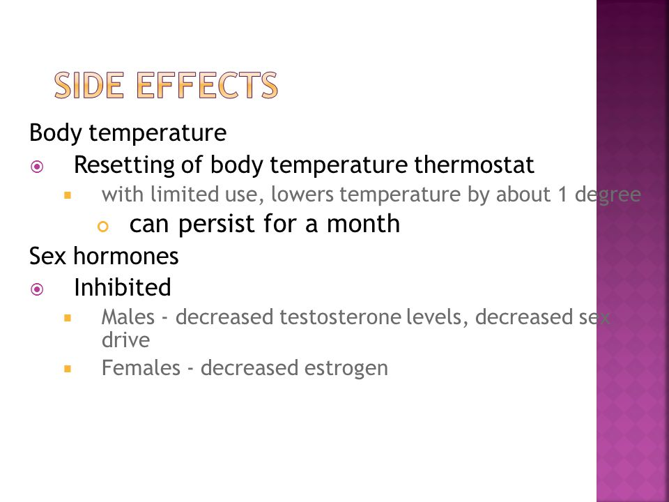 Body temperature  Resetting of body temperature thermostat  with limited use, lowers temperature by about 1 degree can persist for a month Sex hormones  Inhibited  Males - decreased testosterone levels, decreased sex drive  Females - decreased estrogen