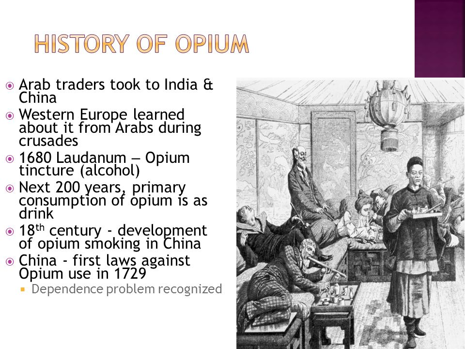 Arab traders took to India & China  Western Europe learned about it from Arabs during crusades  1680 Laudanum – Opium tincture (alcohol)  Next 200 years, primary consumption of opium is as drink  18 th century - development of opium smoking in China  China - first laws against Opium use in 1729  Dependence problem recognized