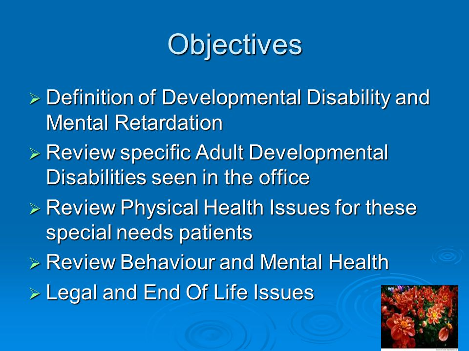 Objectives  Definition of Developmental Disability and Mental Retardation  Review specific Adult Developmental Disabilities seen in the office  Review Physical Health Issues for these special needs patients  Review Behaviour and Mental Health  Legal and End Of Life Issues