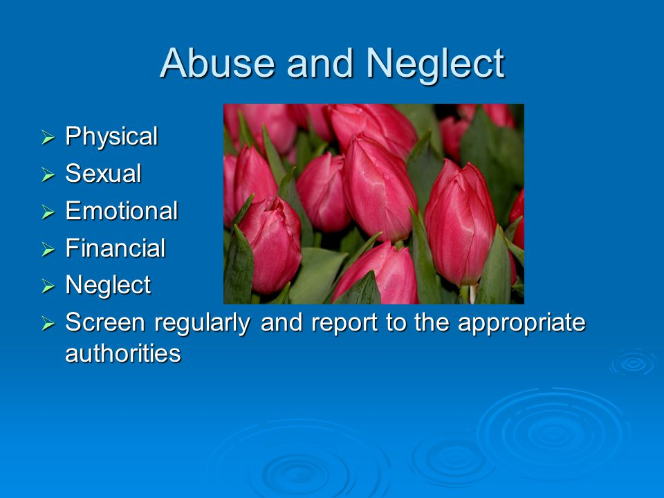 Abuse and Neglect  Physical  Sexual  Emotional  Financial  Neglect  Screen regularly and report to the appropriate authorities