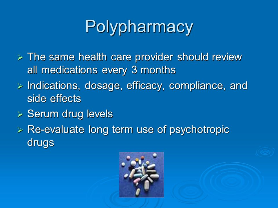 Polypharmacy  The same health care provider should review all medications every 3 months  Indications, dosage, efficacy, compliance, and side effects  Serum drug levels  Re-evaluate long term use of psychotropic drugs