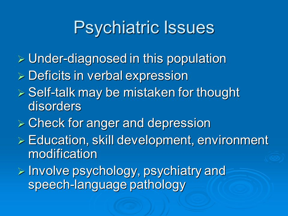 Psychiatric Issues  Under-diagnosed in this population  Deficits in verbal expression  Self-talk may be mistaken for thought disorders  Check for anger and depression  Education, skill development, environment modification  Involve psychology, psychiatry and speech-language pathology