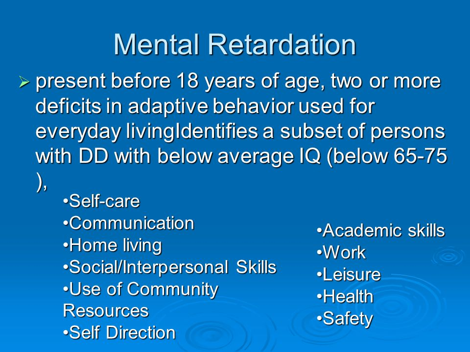 Mental Retardation  present before 18 years of age, two or more deficits in adaptive behavior used for everyday livingIdentifies a subset of persons with DD with below average IQ (below 65-75 ), Self-careSelf-care CommunicationCommunication Home livingHome living Social/Interpersonal SkillsSocial/Interpersonal Skills Use of Community ResourcesUse of Community Resources Self DirectionSelf Direction Academic skillsAcademic skills WorkWork LeisureLeisure HealthHealth SafetySafety