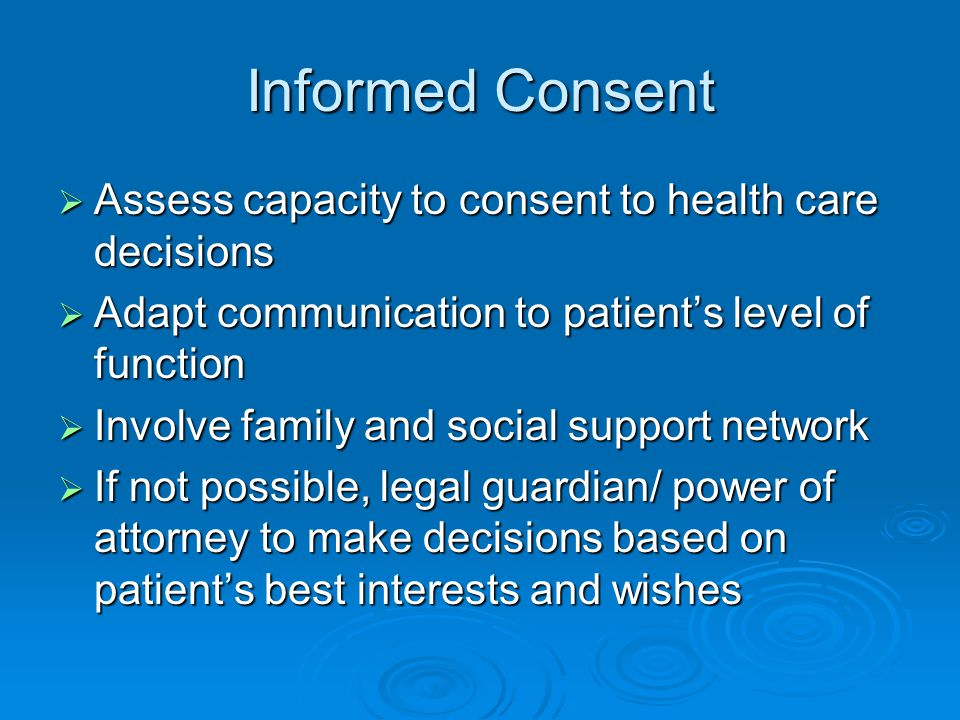Informed Consent  Assess capacity to consent to health care decisions  Adapt communication to patient's level of function  Involve family and social support network  If not possible, legal guardian/ power of attorney to make decisions based on patient's best interests and wishes