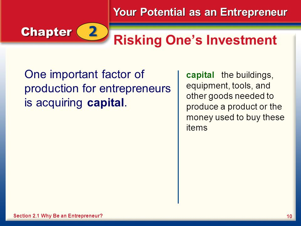 Your Potential as an Entrepreneur 10 Risking One's Investment One important factor of production for entrepreneurs is acquiring capital. capital the b