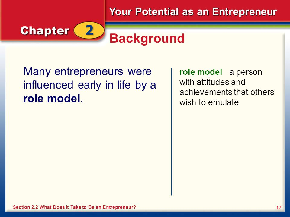 Your Potential as an Entrepreneur 17 Background Many entrepreneurs were influenced early in life by a role model. role model a person with attitudes a